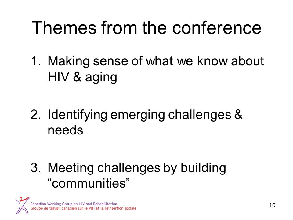 Themes from the conference 1.Making sense of what we know about HIV & aging 2.Identifying emerging challenges & needs 3.Meeting challenges by building