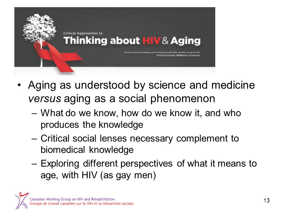 Aging as understood by science and medicine versus aging as a social phenomenon –What do we know, how do we know it, and who produces the knowledge –Critical social lenses necessary complement to biomedical knowledge –Exploring different perspectives of what it means to age, with HIV (as gay men) 13