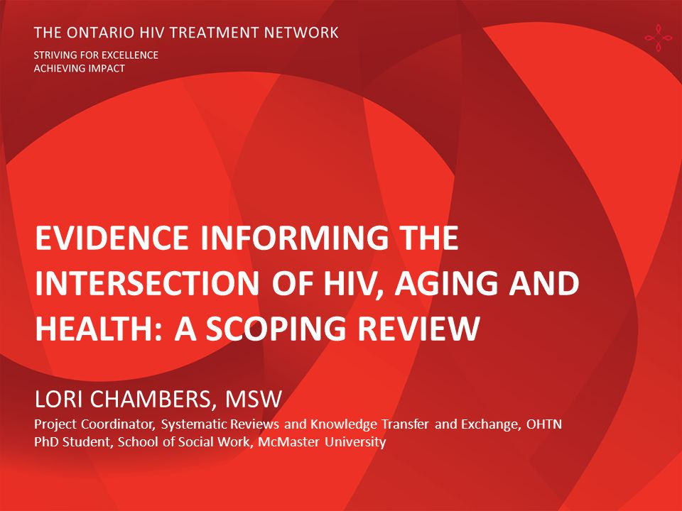EVIDENCE INFORMING THE INTERSECTION OF HIV, AGING AND HEALTH: A SCOPING REVIEW LORI CHAMBERS, MSW Project Coordinator, Systematic Reviews and Knowledge Transfer and Exchange, OHTN PhD Student, School of Social Work, McMaster University