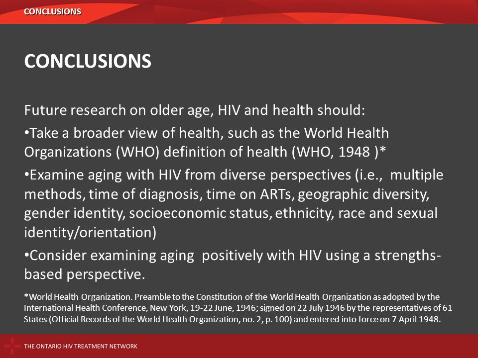 CONCLUSIONS Future research on older age, HIV and health should: Take a broader view of health, such as the World Health Organizations (WHO) definitio