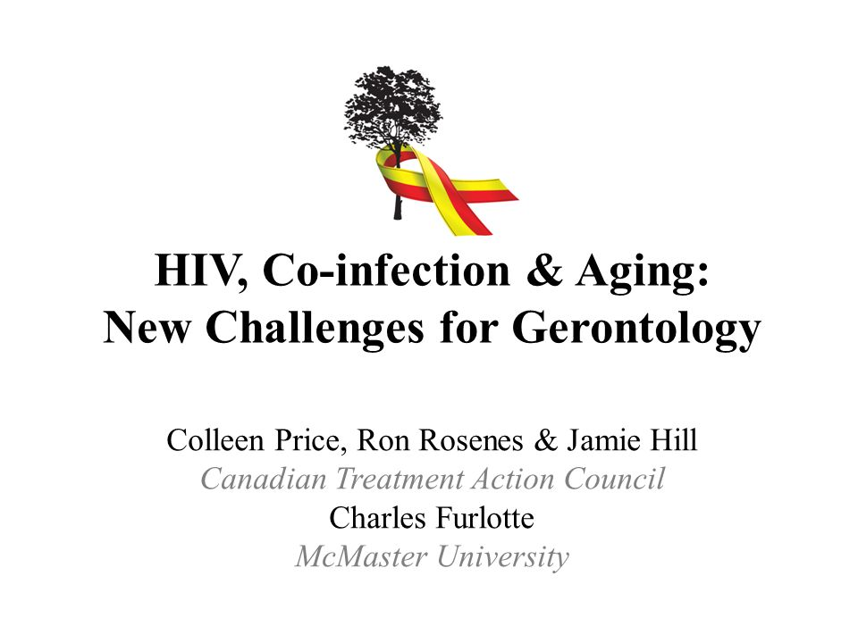 HIV, Co-infection & Aging: New Challenges for Gerontology Colleen Price, Ron Rosenes & Jamie Hill Canadian Treatment Action Council Charles Furlotte McMaster University