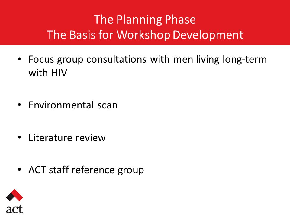 The Planning Phase The Basis for Workshop Development Focus group consultations with men living long-term with HIV Environmental scan Literature review ACT staff reference group