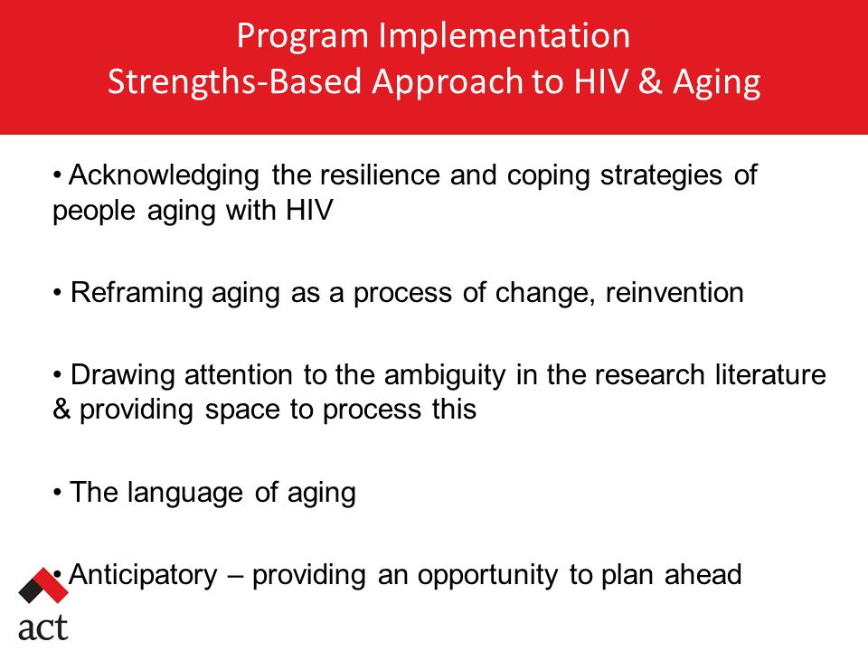 Program Implementation Strengths-Based Approach to HIV & Aging Acknowledging the resilience and coping strategies of people aging with HIV Reframing aging as a process of change, reinvention Drawing attention to the ambiguity in the research literature & providing space to process this The language of aging Anticipatory – providing an opportunity to plan ahead