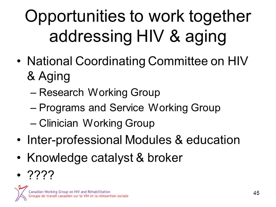 Opportunities to work together addressing HIV & aging National Coordinating Committee on HIV & Aging –Research Working Group –Programs and Service Working Group –Clinician Working Group Inter-professional Modules & education Knowledge catalyst & broker .