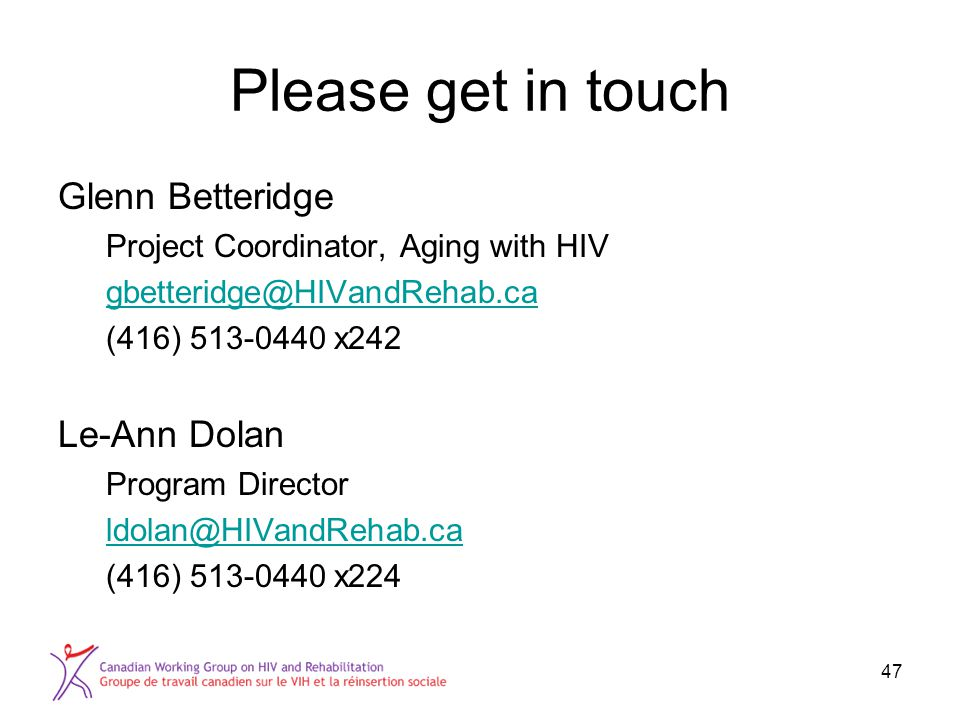 Please get in touch Glenn Betteridge Project Coordinator, Aging with HIV gbetteridge@HIVandRehab.ca (416) 513-0440 x242 Le-Ann Dolan Program Director ldolan@HIVandRehab.ca (416) 513-0440 x224 47