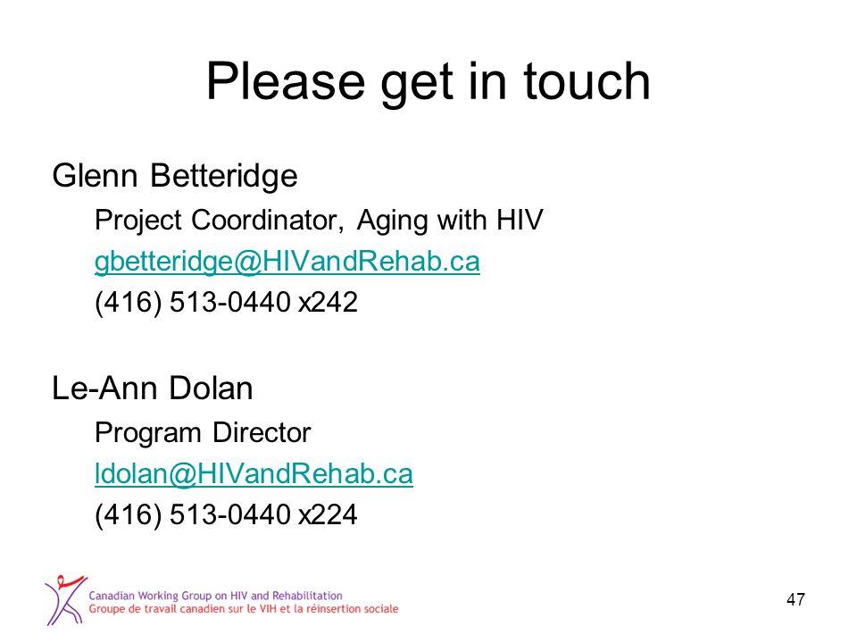 Please get in touch Glenn Betteridge Project Coordinator, Aging with HIV gbetteridge@HIVandRehab.ca (416) 513-0440 x242 Le-Ann Dolan Program Director