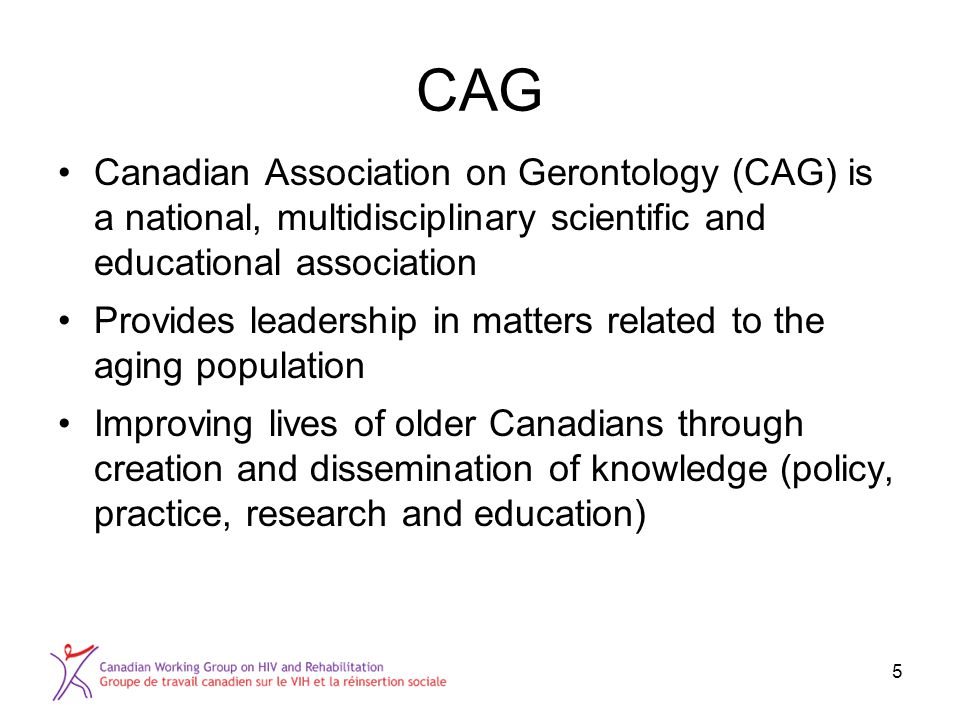 CAG Canadian Association on Gerontology (CAG) is a national, multidisciplinary scientific and educational association Provides leadership in matters related to the aging population Improving lives of older Canadians through creation and dissemination of knowledge (policy, practice, research and education) 5
