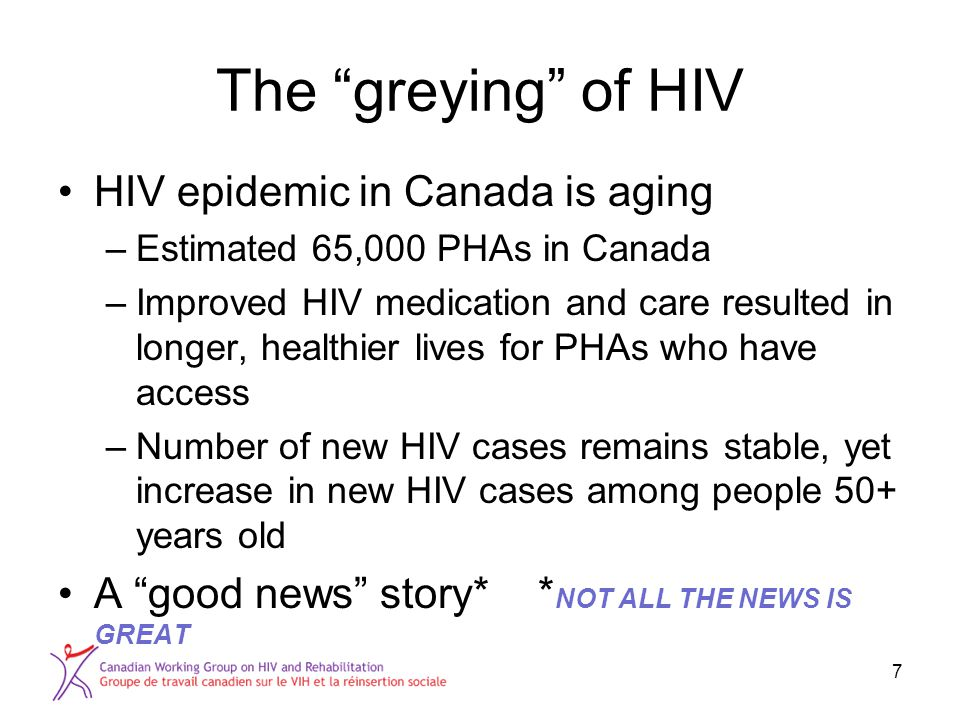The greying of HIV HIV epidemic in Canada is aging –Estimated 65,000 PHAs in Canada –Improved HIV medication and care resulted in longer, healthier lives for PHAs who have access –Number of new HIV cases remains stable, yet increase in new HIV cases among people 50+ years old A good news story* * NOT ALL THE NEWS IS GREAT 7