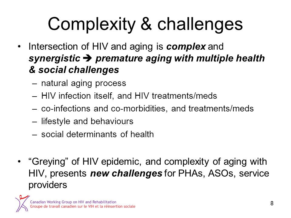 Complexity & challenges Intersection of HIV and aging is complex and synergistic  premature aging with multiple health & social challenges –natural aging process –HIV infection itself, and HIV treatments/meds –co-infections and co-morbidities, and treatments/meds –lifestyle and behaviours –social determinants of health Greying of HIV epidemic, and complexity of aging with HIV, presents new challenges for PHAs, ASOs, service providers 8