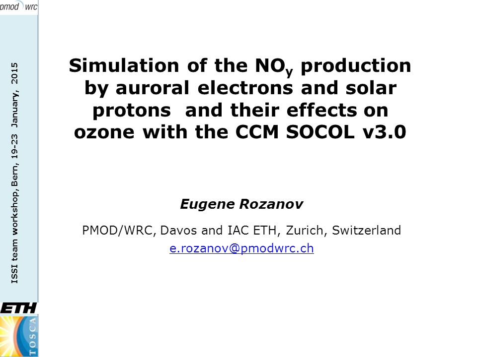 ISSI team workshop, Bern, 19-23 January, 2015 Eugene Rozanov PMOD/WRC, Davos and IAC ETH, Zurich, Switzerland e.rozanov@pmodwrc.ch Simulation of the NO y production by auroral electrons and solar protons and their effects on ozone with the CCM SOCOL v3.0
