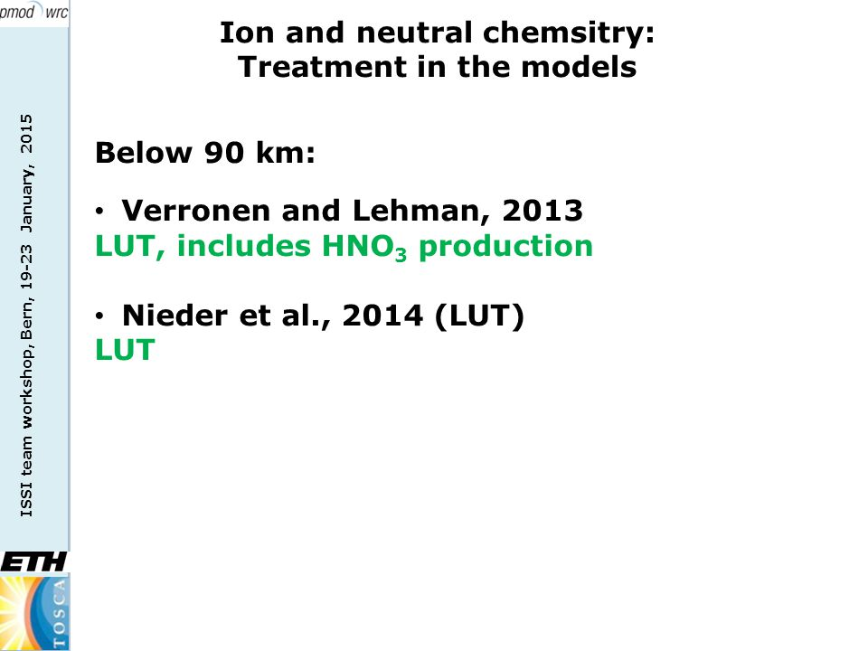 ISSI team workshop, Bern, 19-23 January, 2015 Ion and neutral chemsitry: Treatment in the models Below 90 km: Verronen and Lehman, 2013 LUT, includes HNO 3 production Nieder et al., 2014 (LUT) LUT