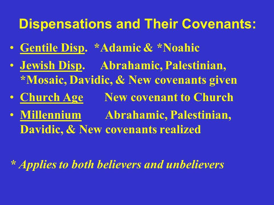 Dispensations and Their Covenants: Gentile Disp. *Adamic & *Noahic Jewish Disp. Abrahamic, Palestinian, *Mosaic, Davidic, & New covenants given Church