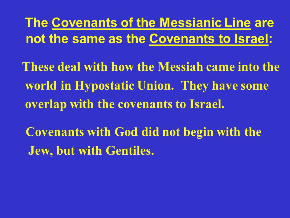 The Covenants of the Messianic Line are not the same as the Covenants to Israel: These deal with how the Messiah came into the world in Hypostatic Union.