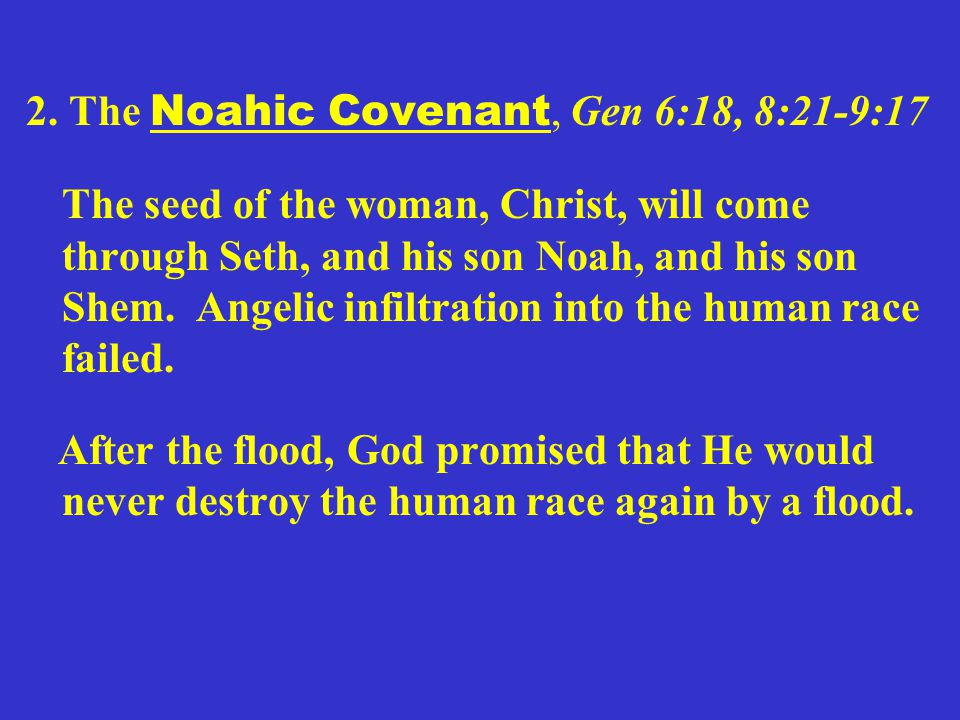 2. The Noahic Covenant, Gen 6:18, 8:21-9:17 The seed of the woman, Christ, will come through Seth, and his son Noah, and his son Shem. Angelic infiltr