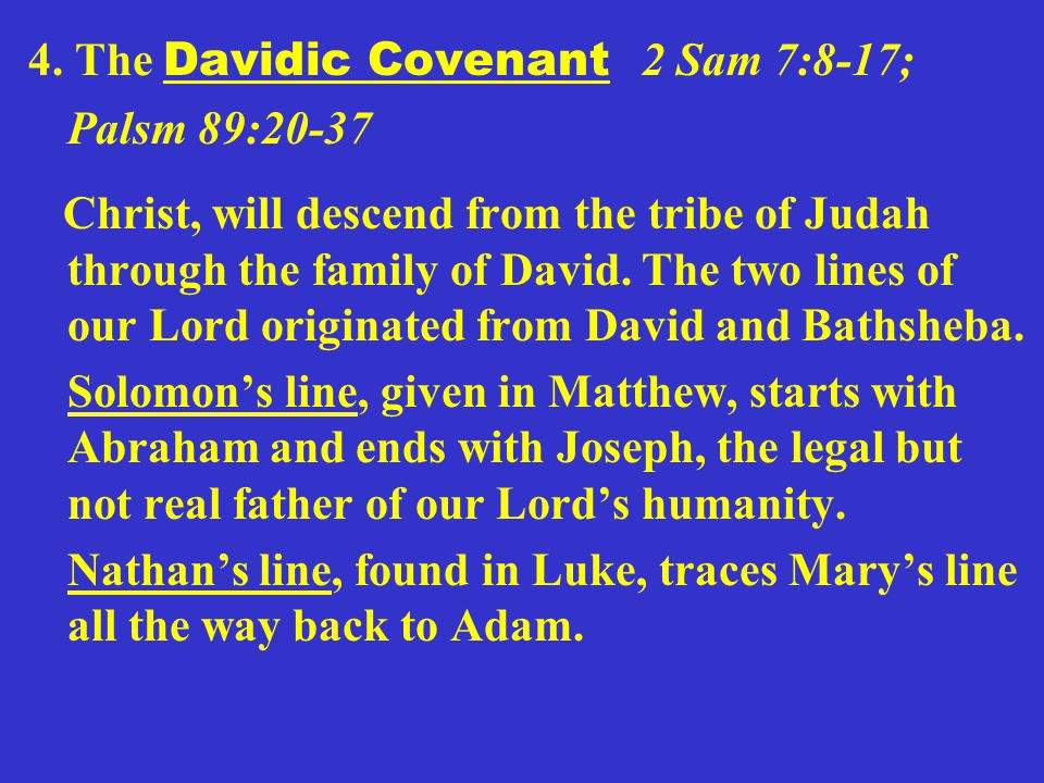 4. The Davidic Covenant 2 Sam 7:8-17; Palsm 89:20-37 Christ, will descend from the tribe of Judah through the family of David. The two lines of our Lo