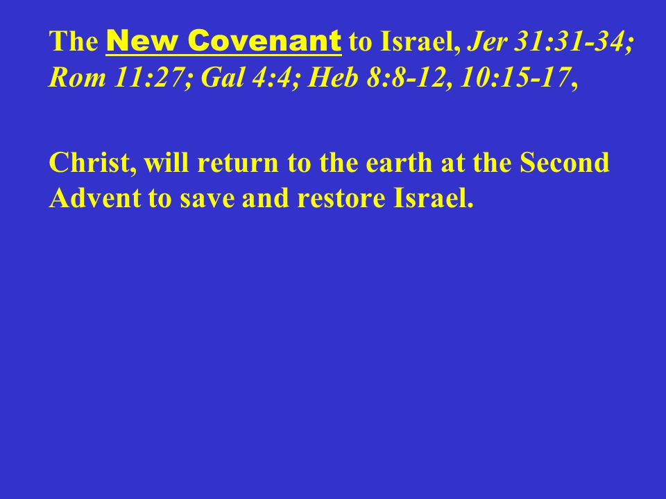 The New Covenant to Israel, Jer 31:31-34; Rom 11:27; Gal 4:4; Heb 8:8-12, 10:15-17, Christ, will return to the earth at the Second Advent to save and restore Israel.