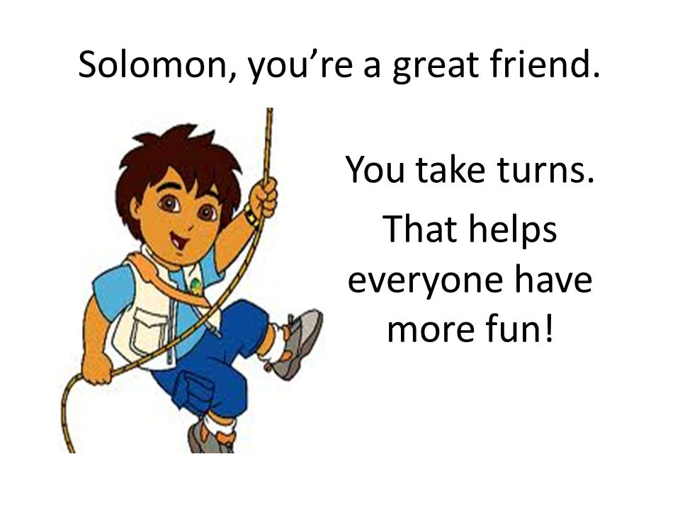 Solomon, you're a great friend. You take turns. That helps everyone have more fun!