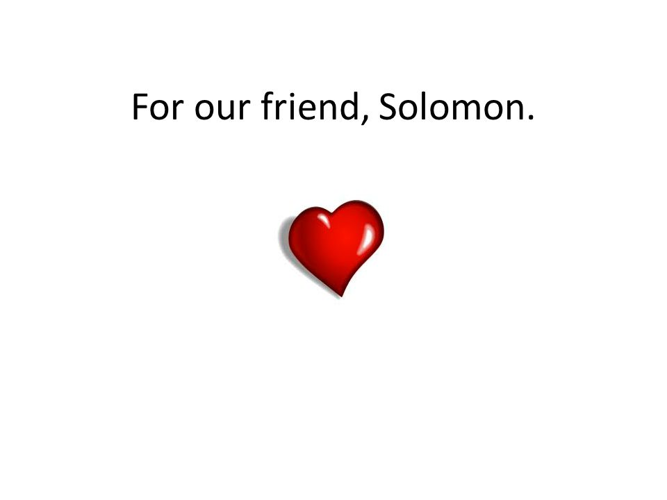 For our friend, Solomon.