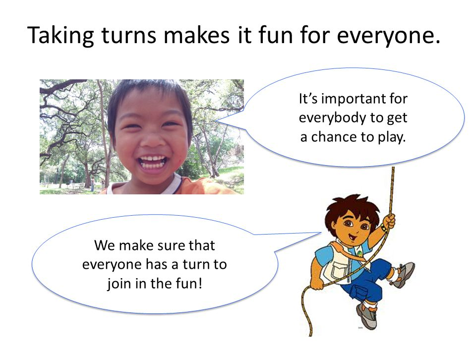 We make sure that everyone has a turn to join in the fun! We make sure that everyone has a turn to join in the fun! Taking turns makes it fun for ever