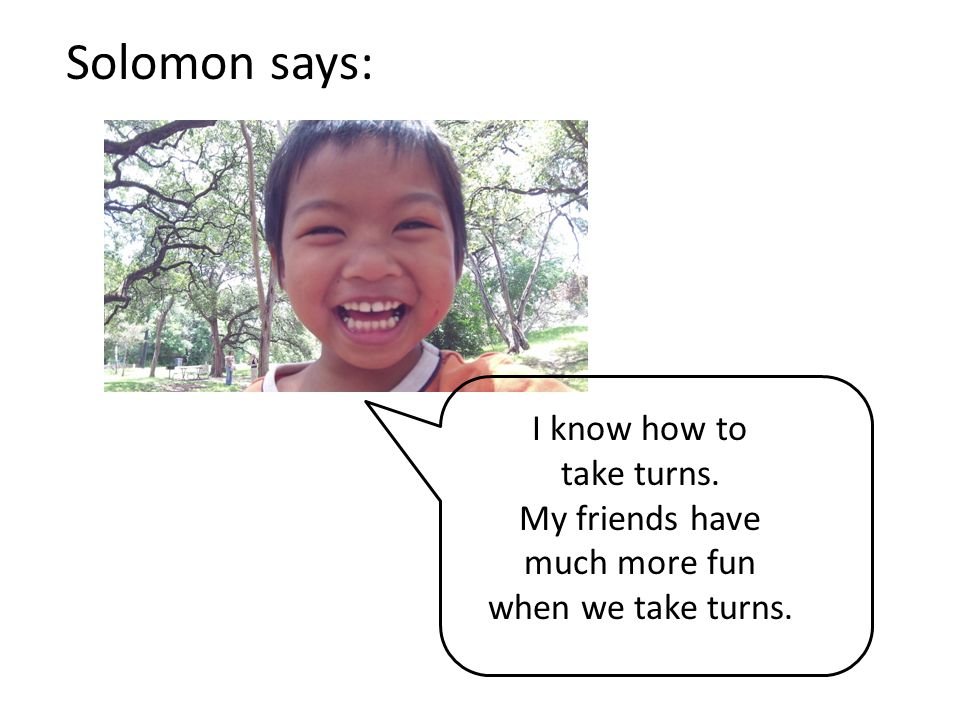 Solomon says: I know how to take turns. My friends have much more fun when we take turns.