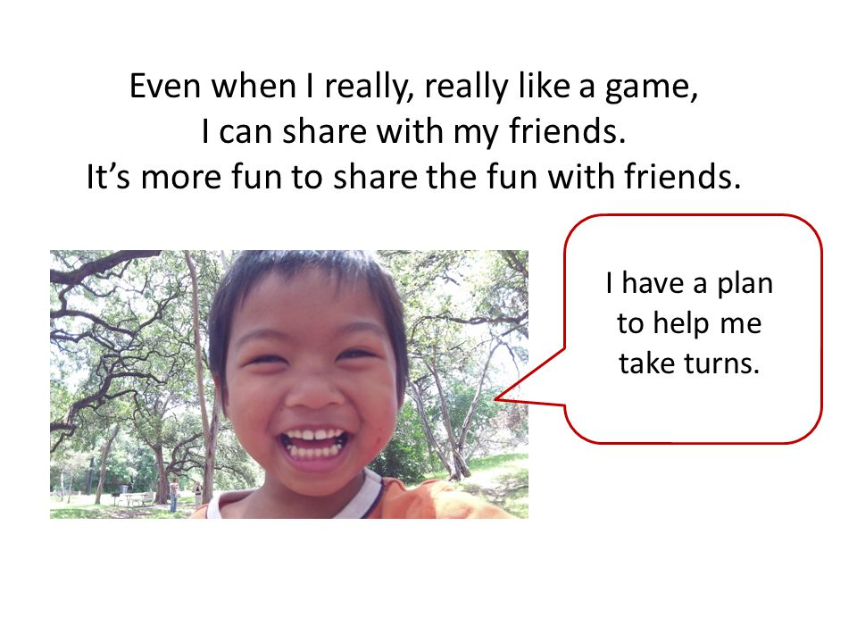 Even when I really, really like a game, I can share with my friends. It's more fun to share the fun with friends. I have a plan to help me take turns.