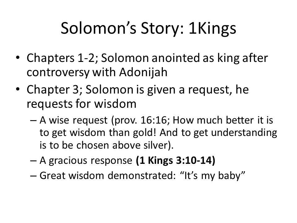 Solomon's Story: 1Kings Chapters 1-2; Solomon anointed as king after controversy with Adonijah Chapter 3; Solomon is given a request, he requests for