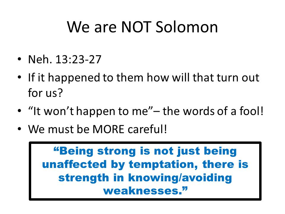 We are NOT Solomon Neh. 13:23-27 If it happened to them how will that turn out for us.