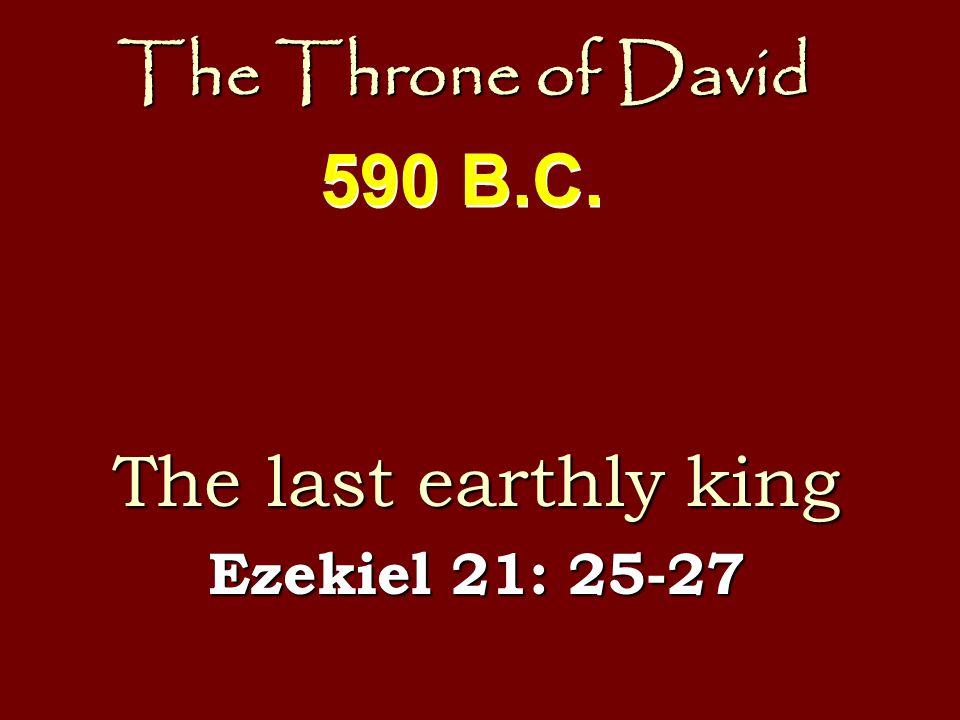 The Throne of David The last earthly king Ezekiel 21: 25-27 590 B.C.