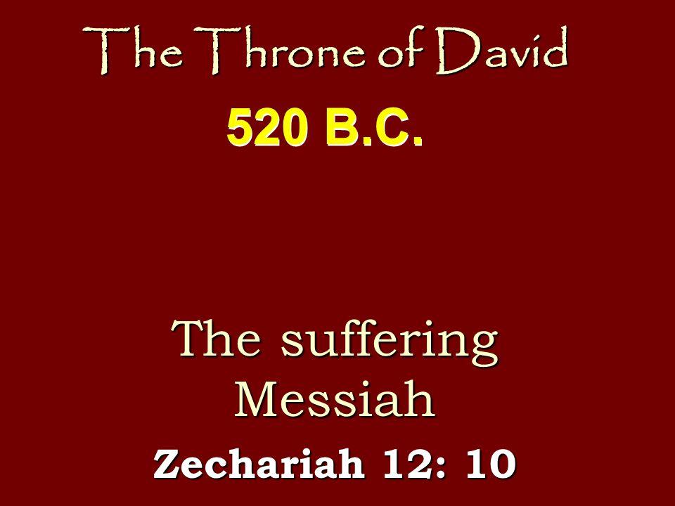 The Throne of David The suffering Messiah Zechariah 12: 10 520 B.C.