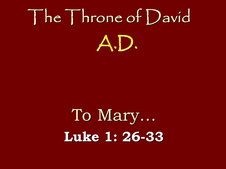 The Throne of David To Mary… Luke 1: 26-33 A.D.