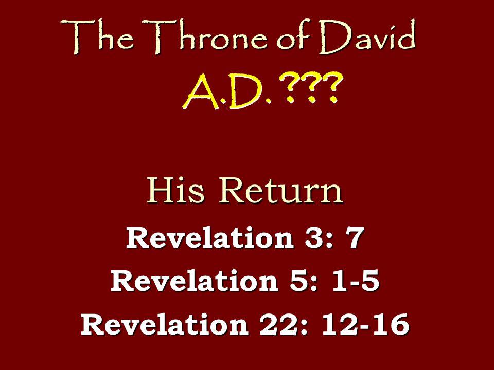 The Throne of David His Return Revelation 3: 7 Revelation 5: 1-5 Revelation 22: 12-16 A.D. ???