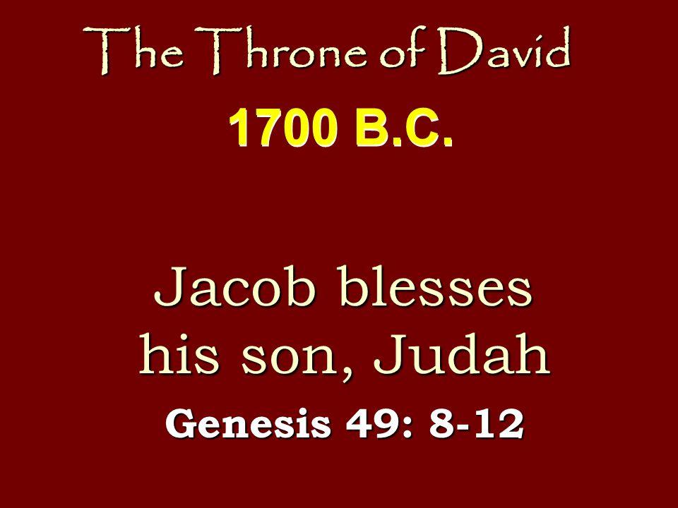 The Throne of David Jacob blesses his son, Judah Genesis 49: 8-12 1700 B.C.