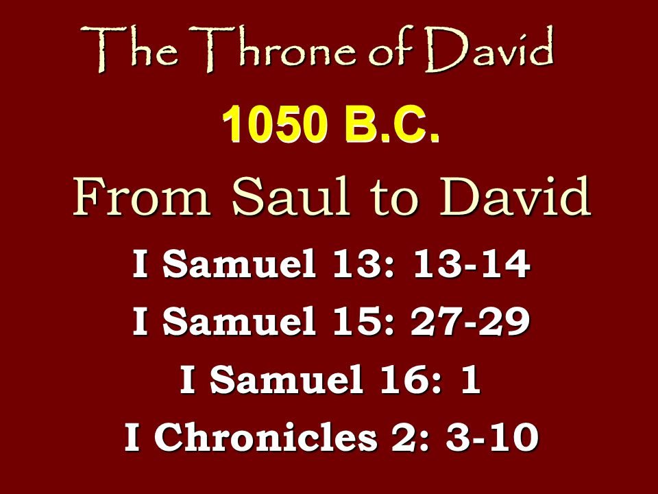 The Throne of David From Saul to David I Samuel 13: 13-14 I Samuel 15: 27-29 I Samuel 16: 1 I Chronicles 2: 3-10 1050 B.C.