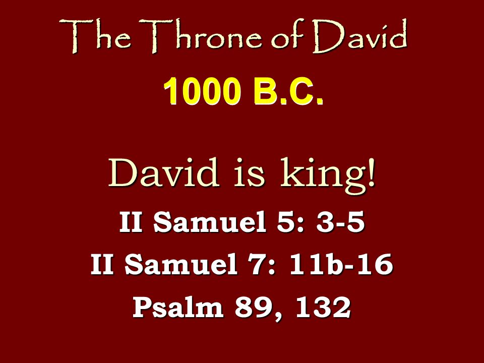 The Throne of David David is king! II Samuel 5: 3-5 II Samuel 7: 11b-16 Psalm 89, 132 1000 B.C.