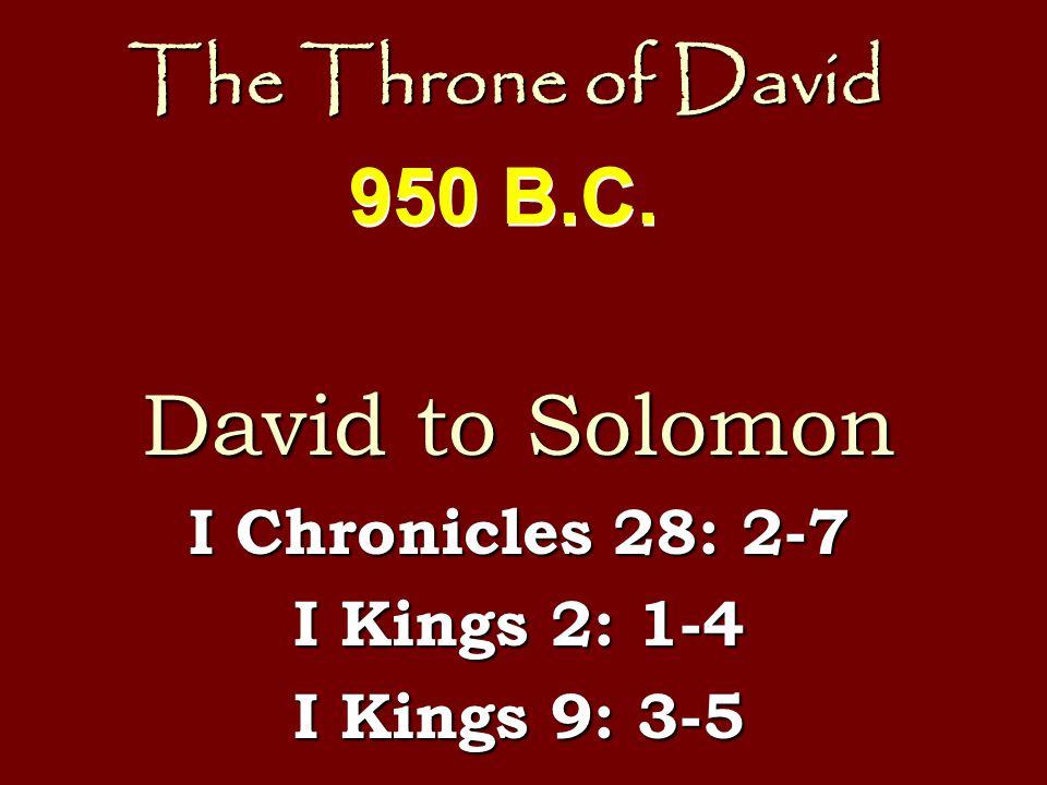 The Throne of David David to Solomon I Chronicles 28: 2-7 I Kings 2: 1-4 I Kings 9: 3-5 950 B.C.