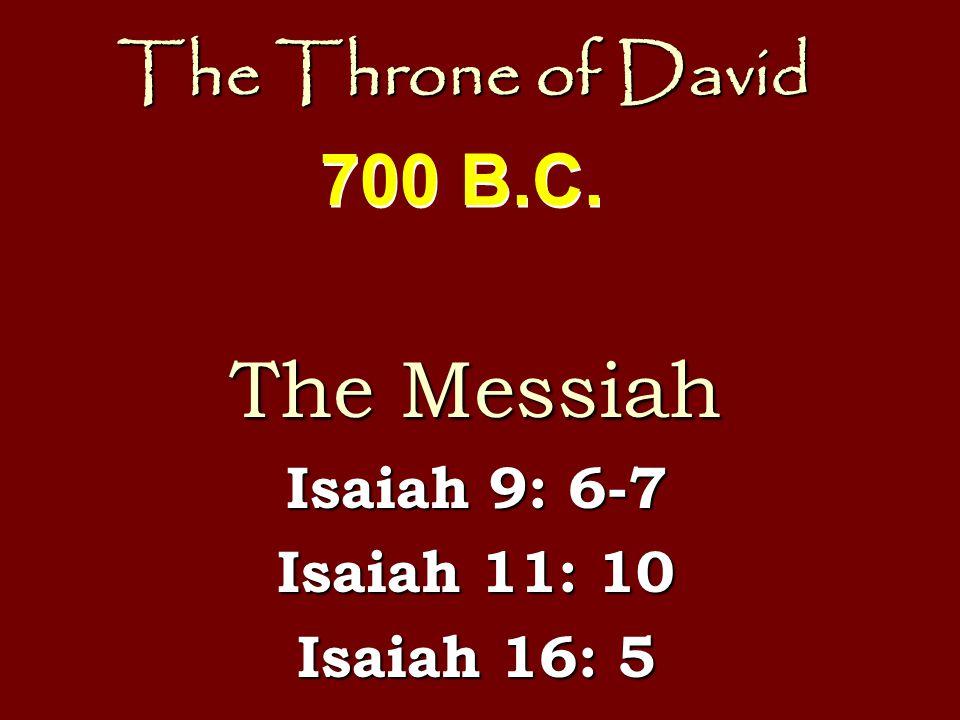The Throne of David The Messiah Isaiah 9: 6-7 Isaiah 11: 10 Isaiah 16: 5 700 B.C.