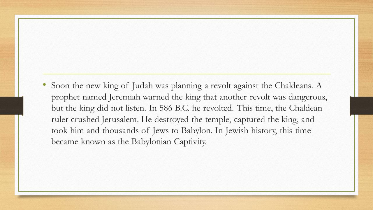 Soon the new king of Judah was planning a revolt against the Chaldeans. A prophet named Jeremiah warned the king that another revolt was dangerous, bu