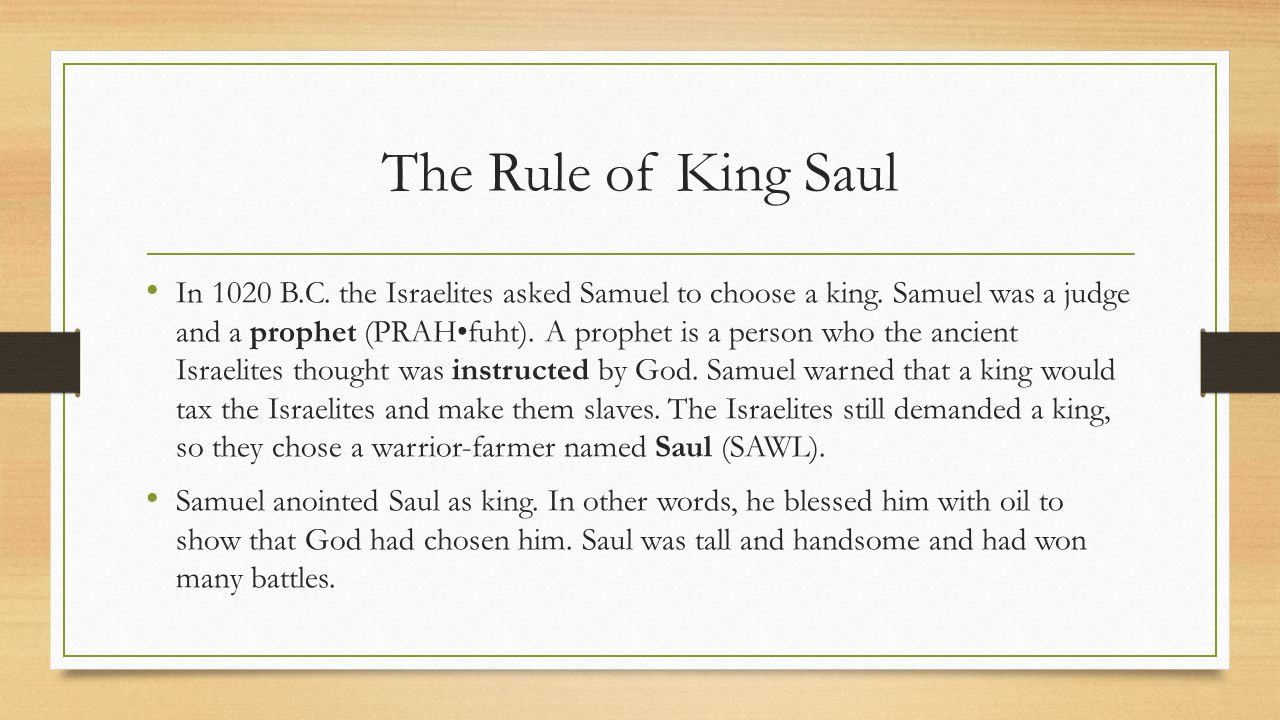 The Rule of King Saul In 1020 B.C. the Israelites asked Samuel to choose a king. Samuel was a judge and a prophet (PRAHfuht). A prophet is a person wh