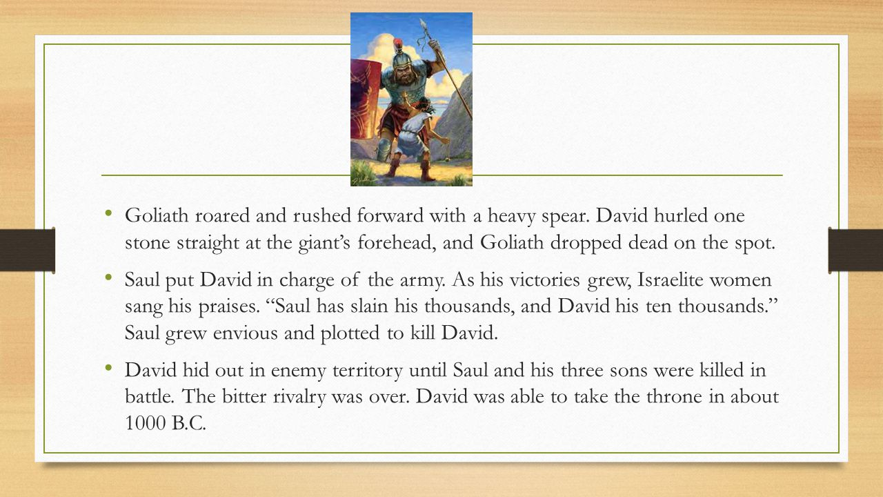 King David David—was in charge of Saul's army; known for his bravery and leadership; David and Goliath 1000 BC—David takes the throne of Israel David as King Drove Philistines from the region Created an Empire Conquered nations paid a tribute—added to Israel's wealth
