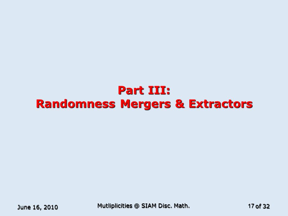of 32 Part III: Randomness Mergers & Extractors June 16, 2010 17 Mutliplicities @ SIAM Disc. Math.