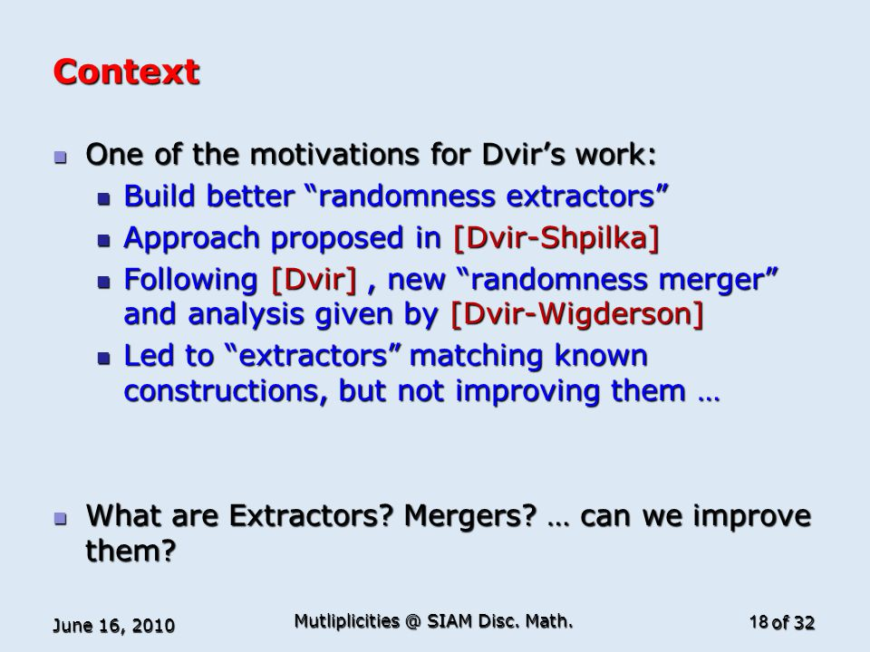 of 32 Context One of the motivations for Dvir's work: One of the motivations for Dvir's work: Build better randomness extractors Build better randomness extractors Approach proposed in [Dvir-Shpilka] Approach proposed in [Dvir-Shpilka] Following [Dvir], new randomness merger and analysis given by [Dvir-Wigderson] Following [Dvir], new randomness merger and analysis given by [Dvir-Wigderson] Led to extractors matching known constructions, but not improving them … Led to extractors matching known constructions, but not improving them … What are Extractors.