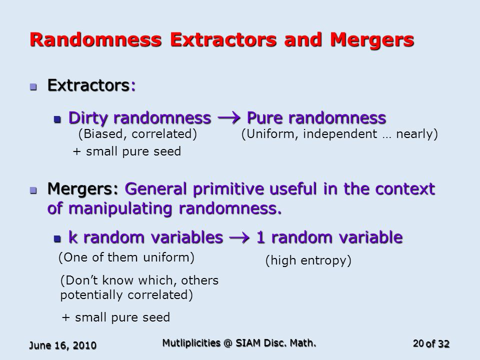 of 32 Randomness Extractors and Mergers Extractors: Extractors: Dirty randomness  Pure randomness Dirty randomness  Pure randomness Mergers: General primitive useful in the context of manipulating randomness.