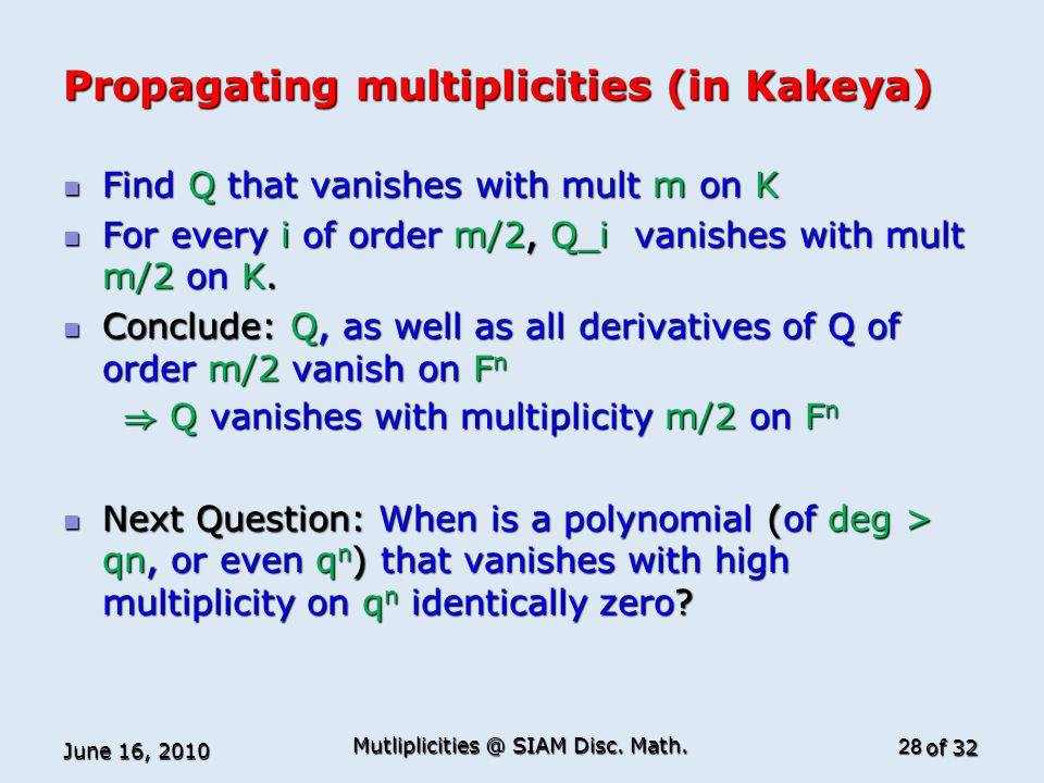 of 32 Propagating multiplicities (in Kakeya) Find Q that vanishes with mult m on K Find Q that vanishes with mult m on K For every i of order m/2, Q_i vanishes with mult m/2 on K.