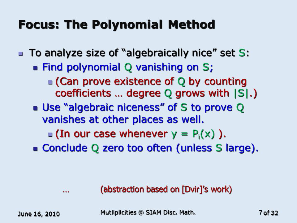 of 32 Focus: The Polynomial Method To analyze size of algebraically nice set S: To analyze size of algebraically nice set S: Find polynomial Q vanishing on S; Find polynomial Q vanishing on S; (Can prove existence of Q by counting coefficients … degree Q grows with |S|.) (Can prove existence of Q by counting coefficients … degree Q grows with |S|.) Use algebraic niceness of S to prove Q vanishes at other places as well.
