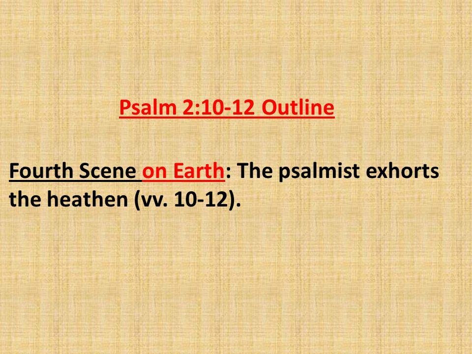 Fourth Scene on Earth: The psalmist exhorts the heathen (vv. 10-12). Psalm 2:10-12 Outline