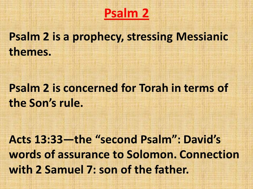 """Psalm 2 Psalm 2 is a prophecy, stressing Messianic themes. Psalm 2 is concerned for Torah in terms of the Son's rule. Acts 13:33—the """"second Psalm"""": D"""