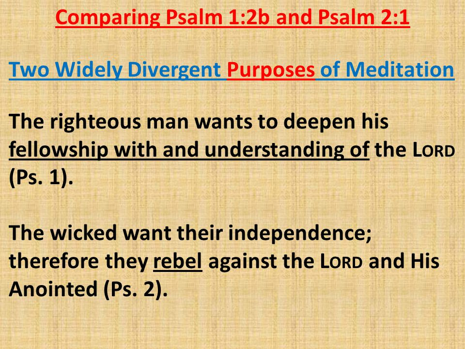 Comparing Psalm 1:2b and Psalm 2:1 The righteous man wants to deepen his fellowship with and understanding of the L ORD (Ps. 1). The wicked want their