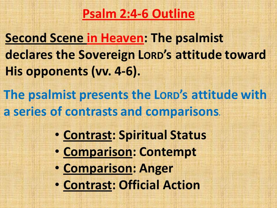 Second Scene in Heaven: The psalmist declares the Sovereign L ORD 's attitude toward His opponents (vv. 4-6). Psalm 2:4-6 Outline The psalmist present