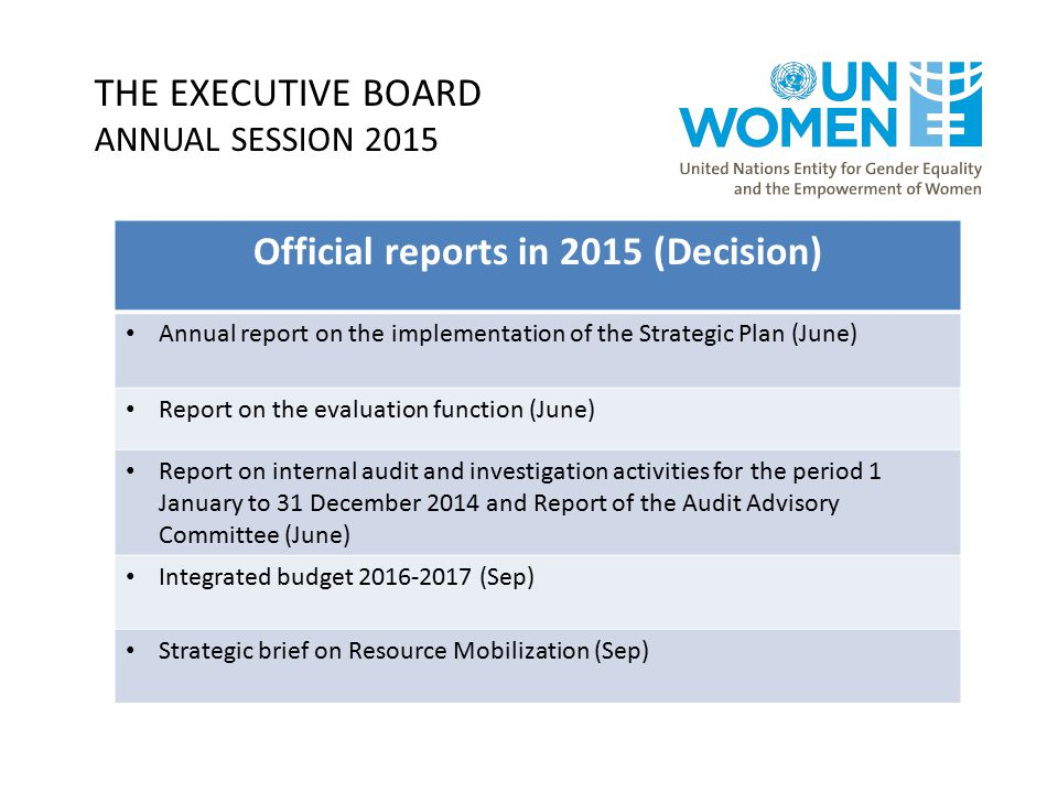 THE EXECUTIVE BOARD ANNUAL SESSION 2015 Official reports in 2015 (Decision) Annual report on the implementation of the Strategic Plan (June) Report on the evaluation function (June) Report on internal audit and investigation activities for the period 1 January to 31 December 2014 and Report of the Audit Advisory Committee (June) Integrated budget 2016-2017 (Sep) Strategic brief on Resource Mobilization (Sep)
