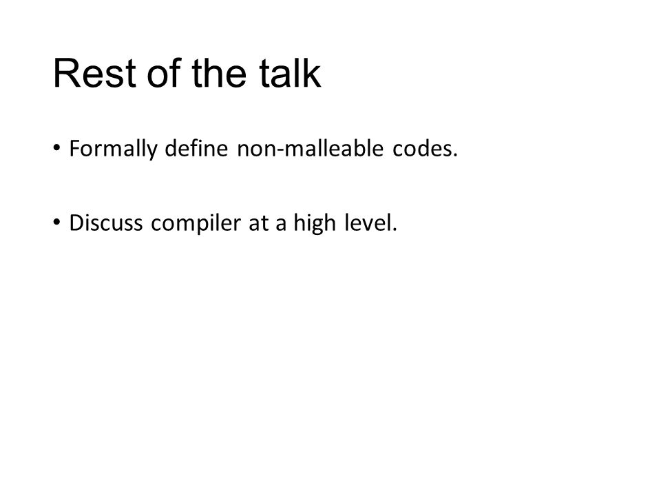 Rest of the talk Formally define non-malleable codes. Discuss compiler at a high level.